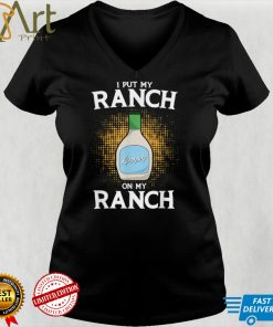 I Put Ranch On My Ranch Dressing Condiments Lovers T Shirt