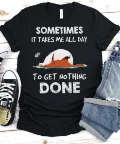 Sometimes It Takes Me All Day To Get Nothing Done Shirt